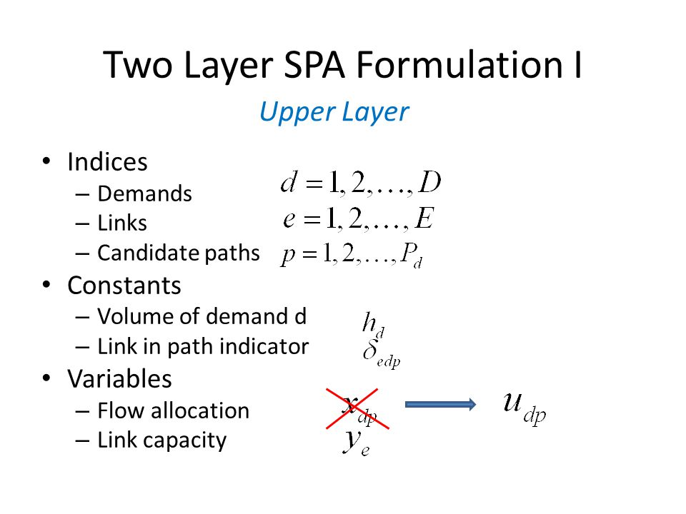 Two Layer Dimensioning Formulation III Indices – Links (lower) – Candidate paths (lower) Constants – Link in path indicator (lower) – Link cost (lower) Variables – Flow allocation (continuous) – Link Capacity (continuous) Lower Layer