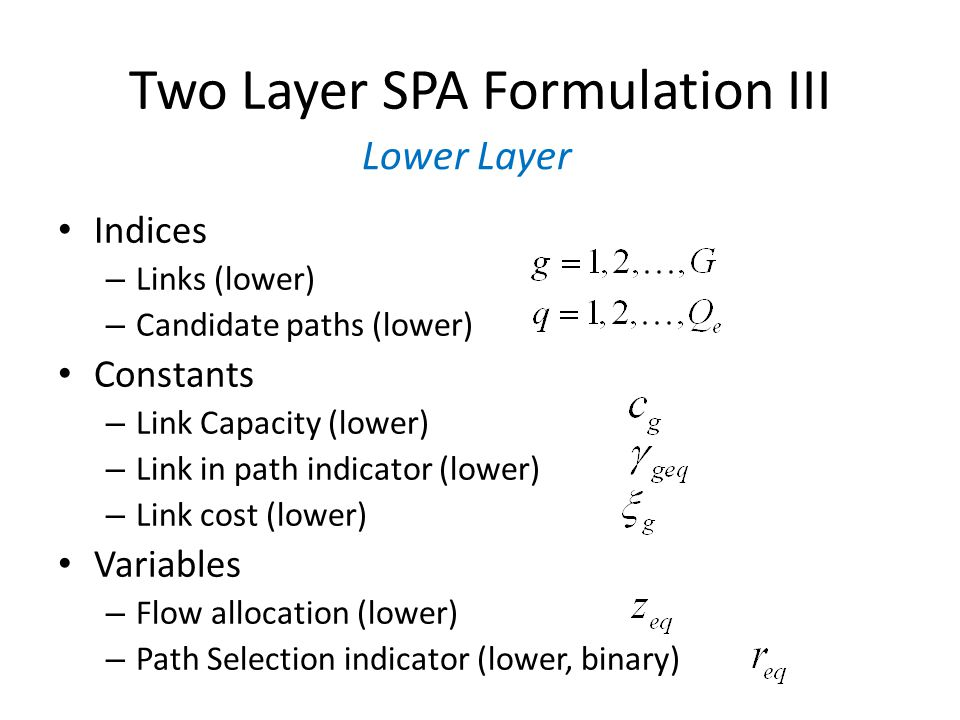 Two Layer SPA Formulation III Indices – Links (lower) – Candidate paths (lower) Constants – Link Capacity (lower) – Link in path indicator (lower) – Link cost (lower) Variables – Flow allocation (lower) – Path Selection indicator (lower, binary) Lower Layer