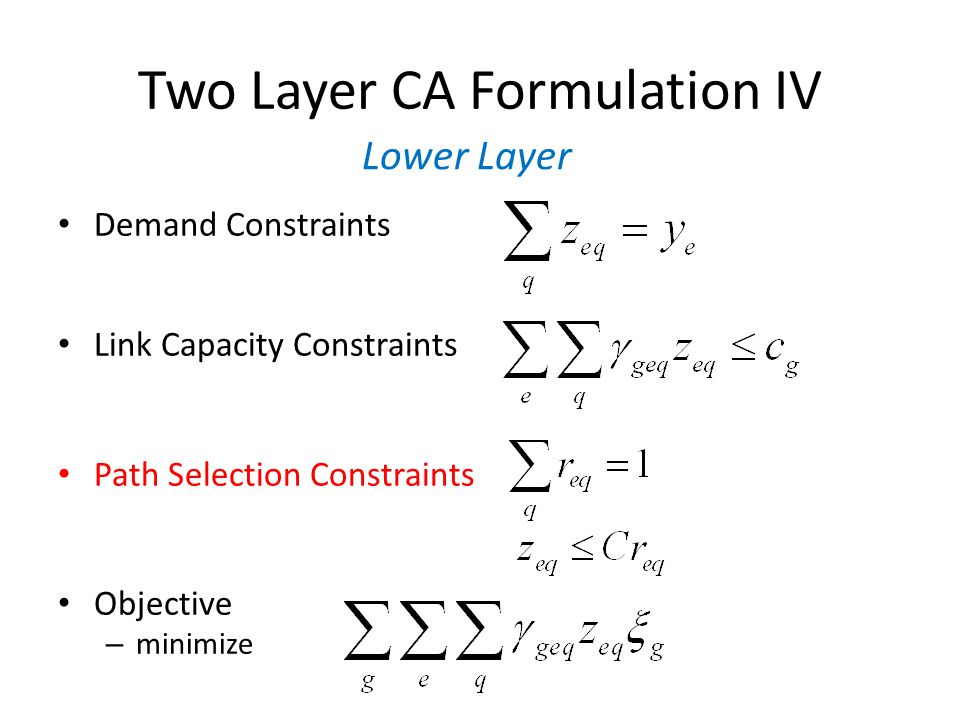Two Layer CA Formulation IV Demand Constraints Link Capacity Constraints Path Selection Constraints Objective – minimize Lower Layer