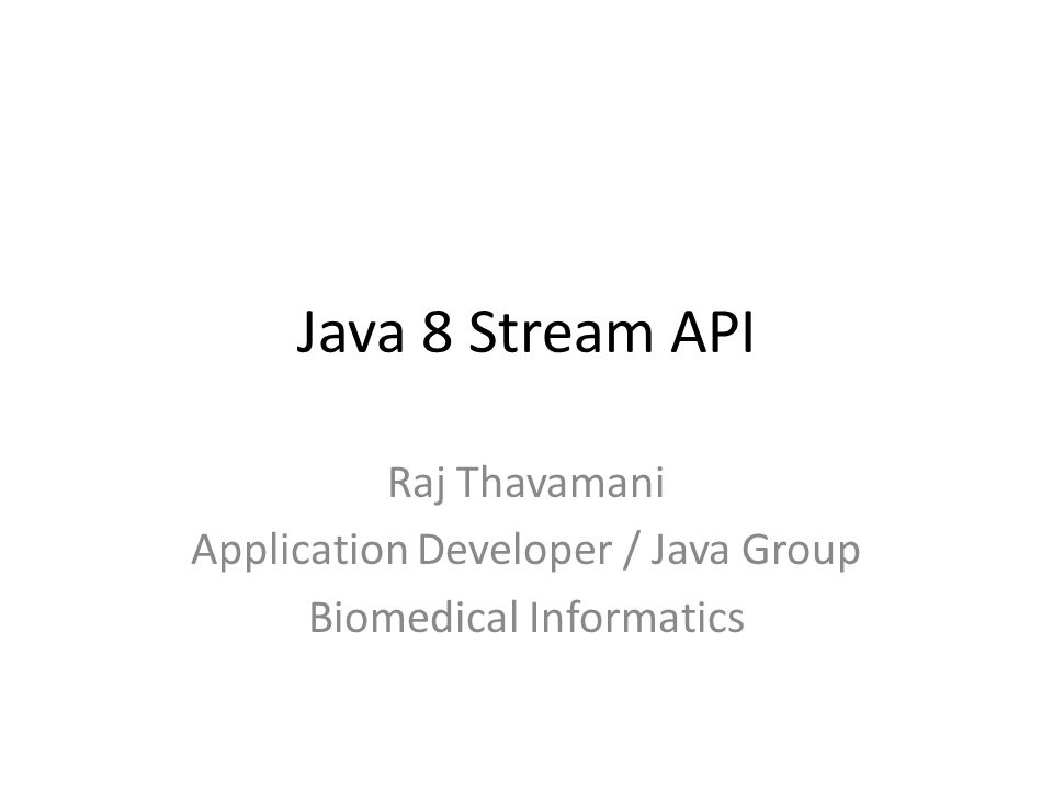 Java 8 Stream API Raj Thavamani Application Developer / Java Group Biomedical Informatics