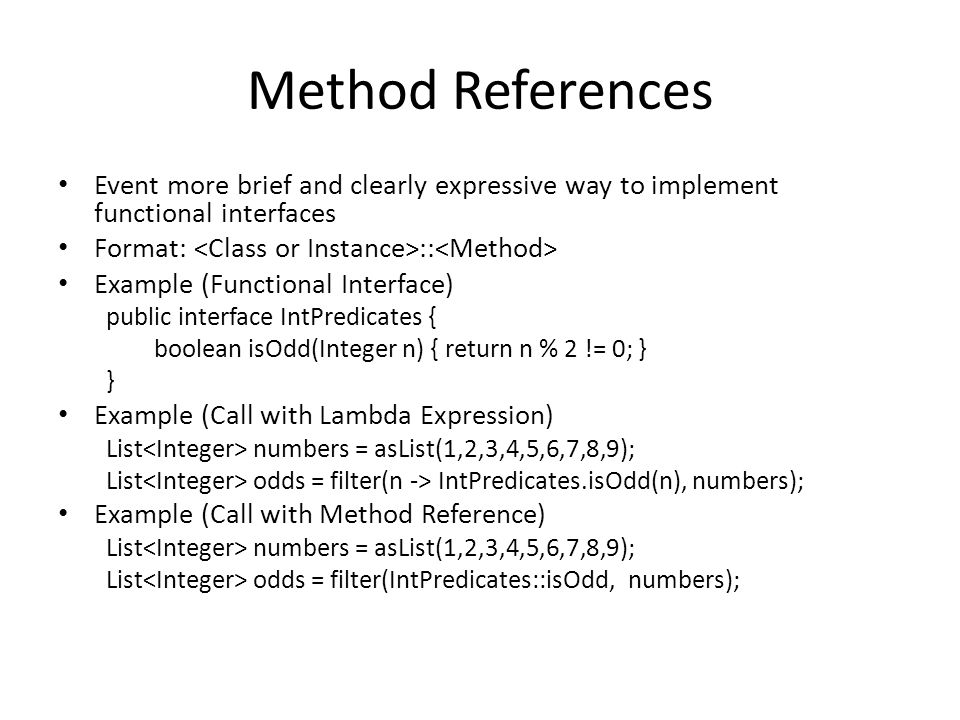 Method References Event more brief and clearly expressive way to implement functional interfaces Format: :: Example (Functional Interface) public interface IntPredicates { boolean isOdd(Integer n) { return n % 2 != 0; } } Example (Call with Lambda Expression) List numbers = asList(1,2,3,4,5,6,7,8,9); List odds = filter(n -> IntPredicates.isOdd(n), numbers); Example (Call with Method Reference) List numbers = asList(1,2,3,4,5,6,7,8,9); List odds = filter(IntPredicates::isOdd, numbers);
