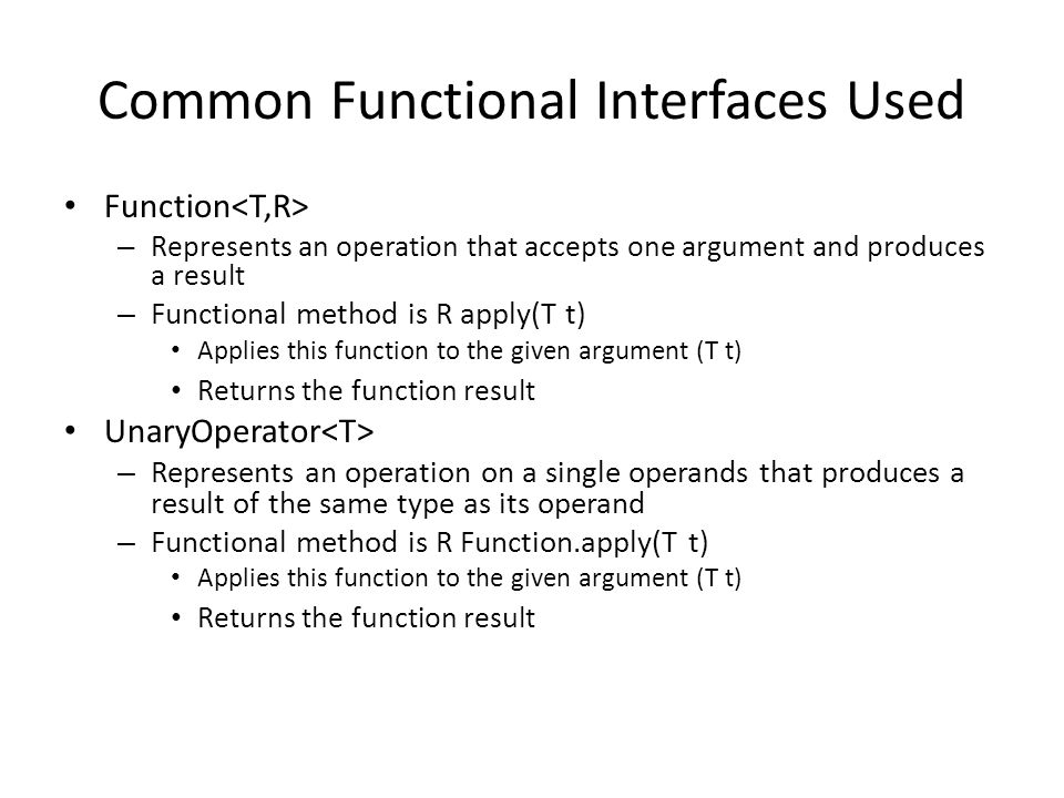 Common Functional Interfaces Used Function – Represents an operation that accepts one argument and produces a result – Functional method is R apply(T t) Applies this function to the given argument (T t) Returns the function result UnaryOperator – Represents an operation on a single operands that produces a result of the same type as its operand – Functional method is R Function.apply(T t) Applies this function to the given argument (T t) Returns the function result