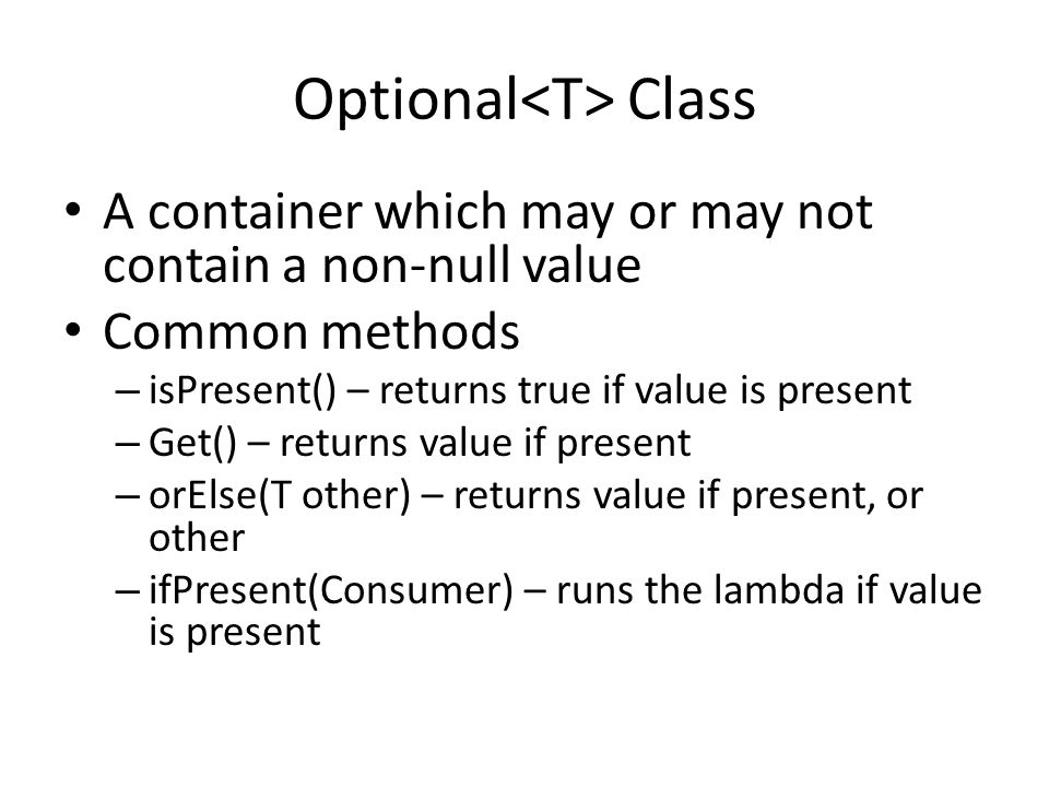 Optional Class A container which may or may not contain a non-null value Common methods – isPresent() – returns true if value is present – Get() – returns value if present – orElse(T other) – returns value if present, or other – ifPresent(Consumer) – runs the lambda if value is present