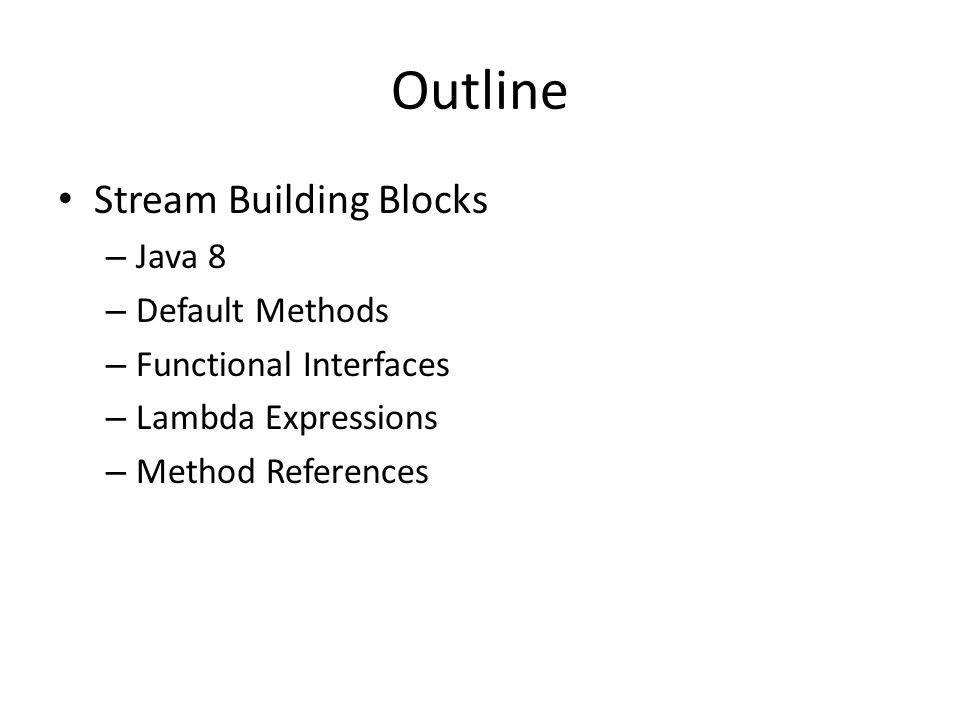 Outline Stream Building Blocks – Java 8 – Default Methods – Functional Interfaces – Lambda Expressions – Method References
