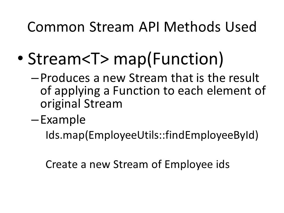 Common Stream API Methods Used Stream map(Function) – Produces a new Stream that is the result of applying a Function to each element of original Stream – Example Ids.map(EmployeeUtils::findEmployeeById) Create a new Stream of Employee ids