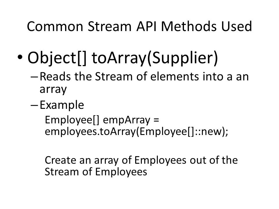 Common Stream API Methods Used Object[] toArray(Supplier) – Reads the Stream of elements into a an array – Example Employee[] empArray = employees.toArray(Employee[]::new); Create an array of Employees out of the Stream of Employees
