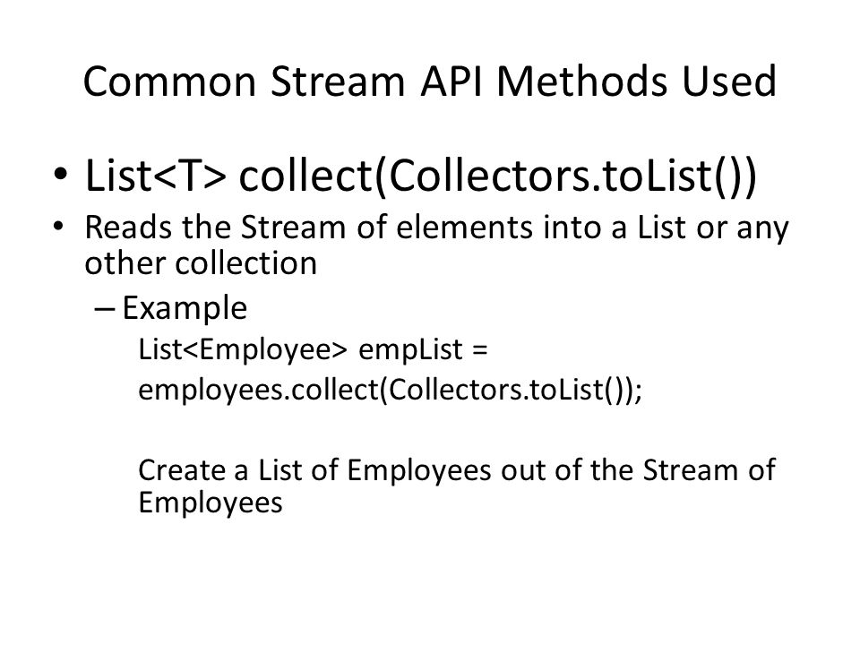Common Stream API Methods Used List collect(Collectors.toList()) Reads the Stream of elements into a List or any other collection – Example List empList = employees.collect(Collectors.toList()); Create a List of Employees out of the Stream of Employees