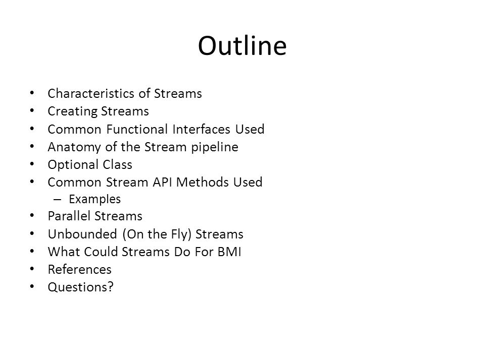 Outline Characteristics of Streams Creating Streams Common Functional Interfaces Used Anatomy of the Stream pipeline Optional Class Common Stream API Methods Used – Examples Parallel Streams Unbounded (On the Fly) Streams What Could Streams Do For BMI References Questions?