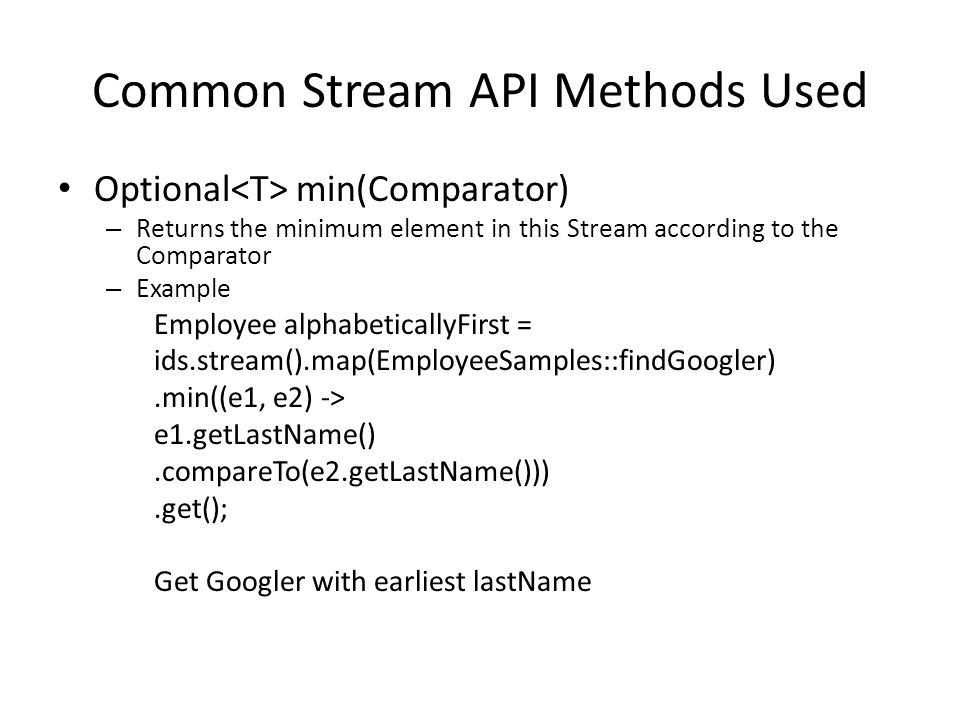 Common Stream API Methods Used Optional min(Comparator) – Returns the minimum element in this Stream according to the Comparator – Example Employee alphabeticallyFirst = ids.stream().map(EmployeeSamples::findGoogler).min((e1, e2) -> e1.getLastName().compareTo(e2.getLastName())).get(); Get Googler with earliest lastName