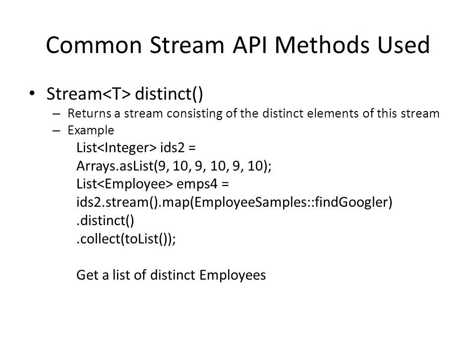 Common Stream API Methods Used Stream distinct() – Returns a stream consisting of the distinct elements of this stream – Example List ids2 = Arrays.asList(9, 10, 9, 10, 9, 10); List emps4 = ids2.stream().map(EmployeeSamples::findGoogler).distinct().collect(toList()); Get a list of distinct Employees