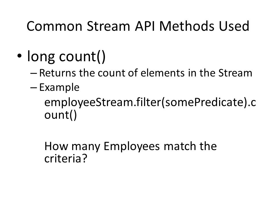 Common Stream API Methods Used long count() – Returns the count of elements in the Stream – Example employeeStream.filter(somePredicate).c ount() How many Employees match the criteria?