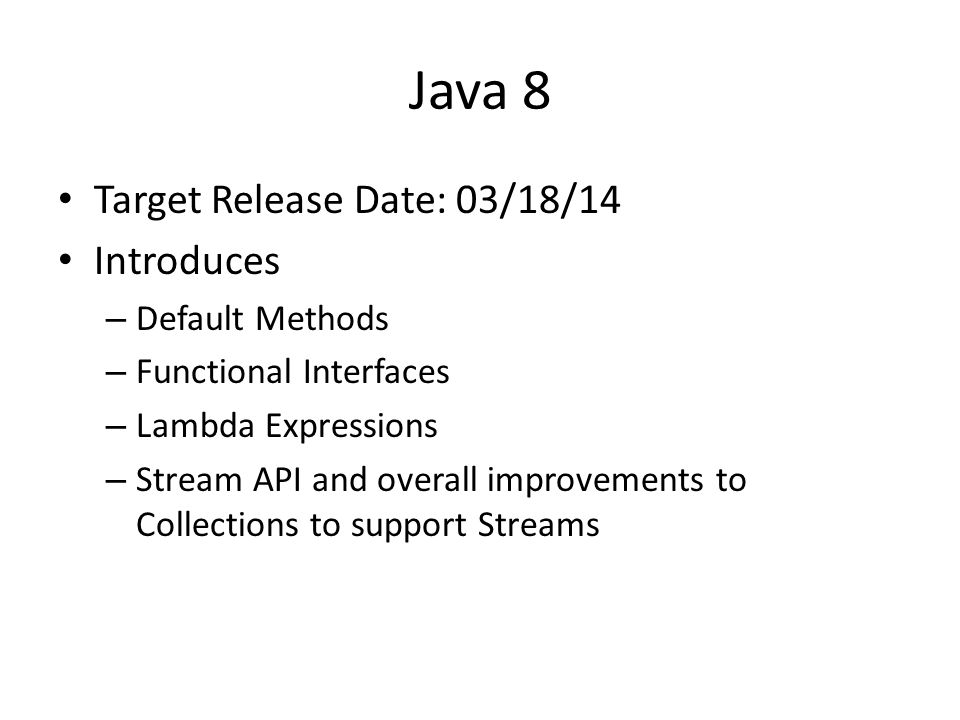 Java 8 Target Release Date: 03/18/14 Introduces – Default Methods – Functional Interfaces – Lambda Expressions – Stream API and overall improvements to Collections to support Streams