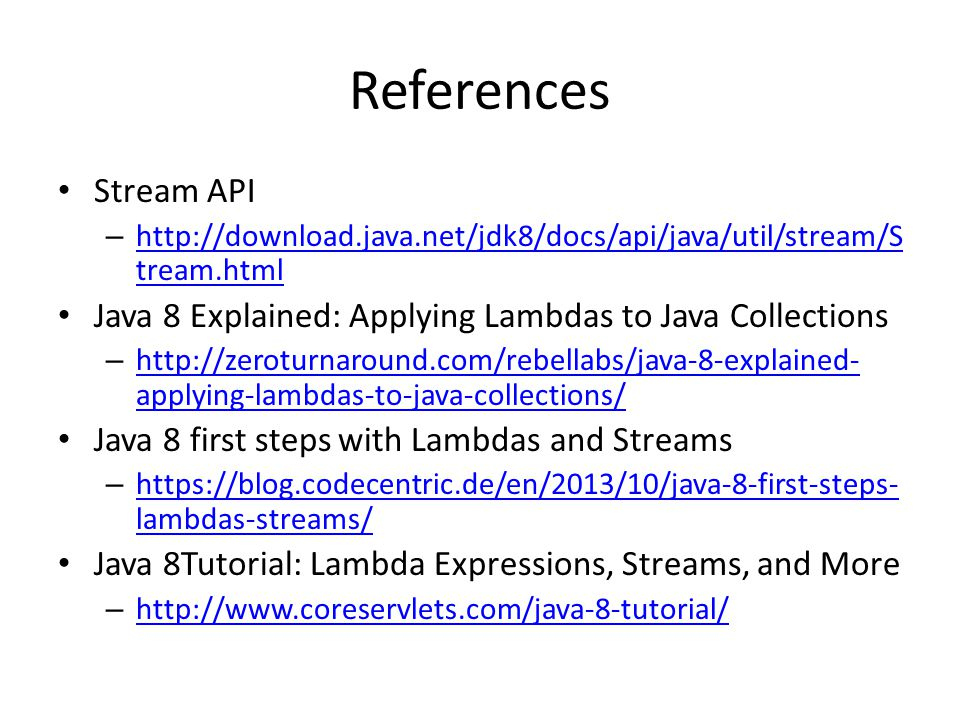 References Stream API – http://download.java.net/jdk8/docs/api/java/util/stream/S tream.html http://download.java.net/jdk8/docs/api/java/util/stream/S tream.html Java 8 Explained: Applying Lambdas to Java Collections – http://zeroturnaround.com/rebellabs/java-8-explained- applying-lambdas-to-java-collections/ http://zeroturnaround.com/rebellabs/java-8-explained- applying-lambdas-to-java-collections/ Java 8 first steps with Lambdas and Streams – https://blog.codecentric.de/en/2013/10/java-8-first-steps- lambdas-streams/ https://blog.codecentric.de/en/2013/10/java-8-first-steps- lambdas-streams/ Java 8Tutorial: Lambda Expressions, Streams, and More – http://www.coreservlets.com/java-8-tutorial/ http://www.coreservlets.com/java-8-tutorial/