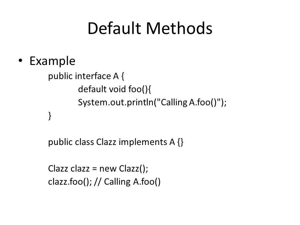 Default Methods Example public interface A { default void foo(){ System.out.println( Calling A.foo() ); } public class Clazz implements A {} Clazz clazz = new Clazz(); clazz.foo(); // Calling A.foo()