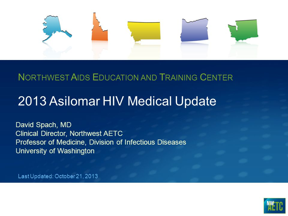 N ORTHWEST A IDS E DUCATION AND T RAINING C ENTER 2013 Asilomar HIV Medical Update David Spach, MD Clinical Director, Northwest AETC Professor of Medi