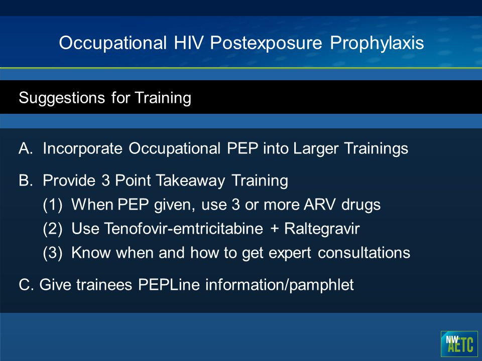 Occupational HIV Postexposure Prophylaxis Suggestions for Training A.Incorporate Occupational PEP into Larger Trainings B.Provide 3 Point Takeaway Tra