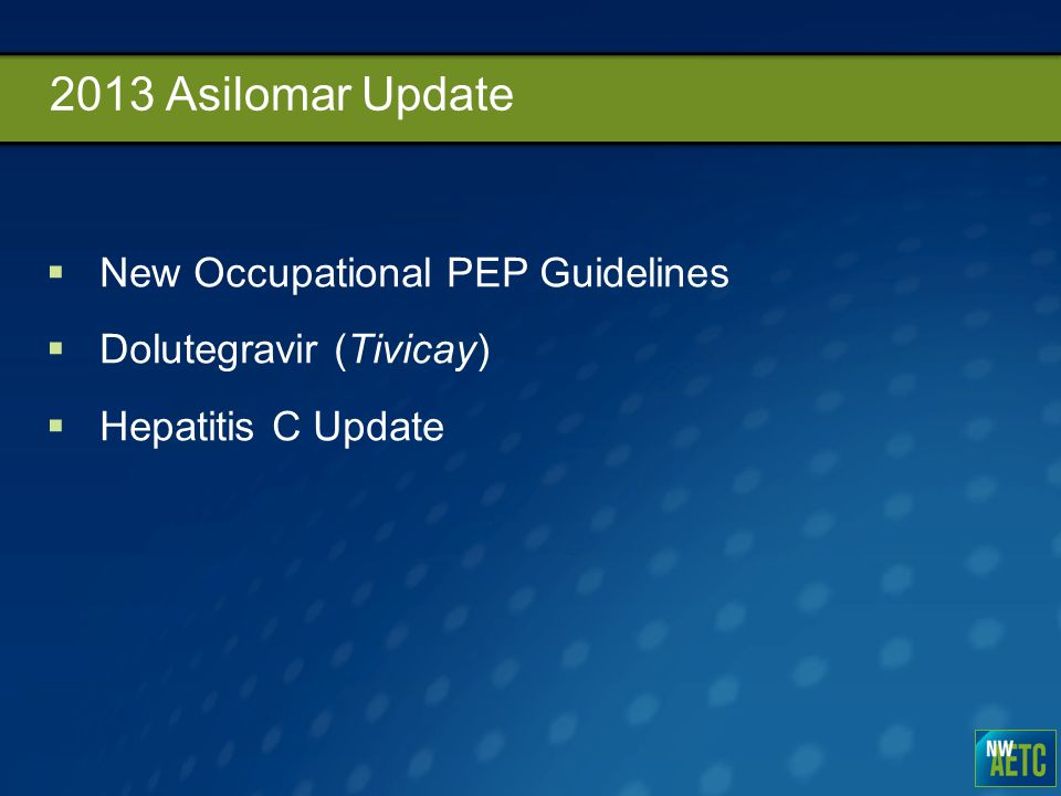 2013 Asilomar Update  New Occupational PEP Guidelines  Dolutegravir (Tivicay)  Hepatitis C Update