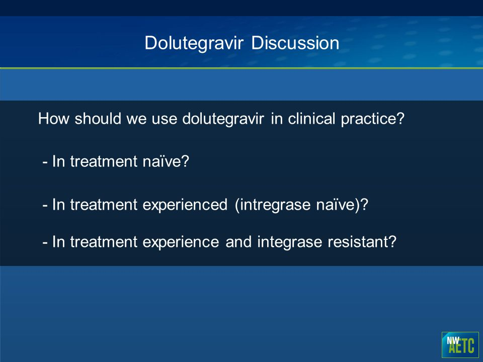 Dolutegravir Discussion How should we use dolutegravir in clinical practice? - In treatment naïve? - In treatment experienced (intregrase naïve)? - In