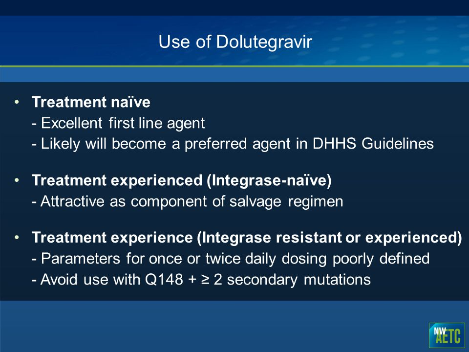 Use of Dolutegravir Treatment naïve - Excellent first line agent - Likely will become a preferred agent in DHHS Guidelines Treatment experienced (Inte