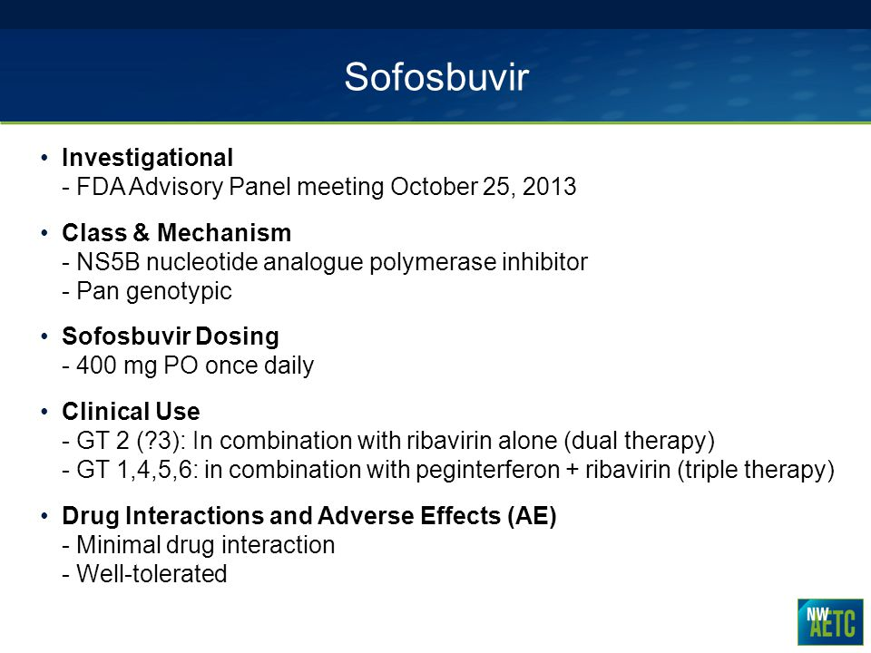 Sofosbuvir Investigational - FDA Advisory Panel meeting October 25, 2013 Class & Mechanism - NS5B nucleotide analogue polymerase inhibitor - Pan genot