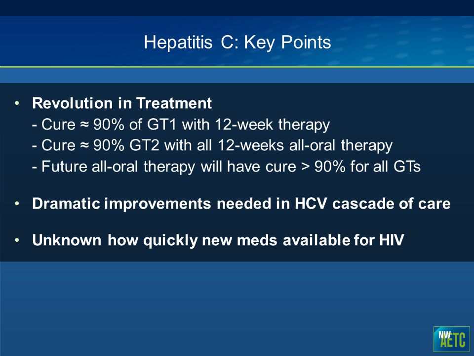 Hepatitis C: Key Points Revolution in Treatment - Cure ≈ 90% of GT1 with 12-week therapy - Cure ≈ 90% GT2 with all 12-weeks all-oral therapy - Future