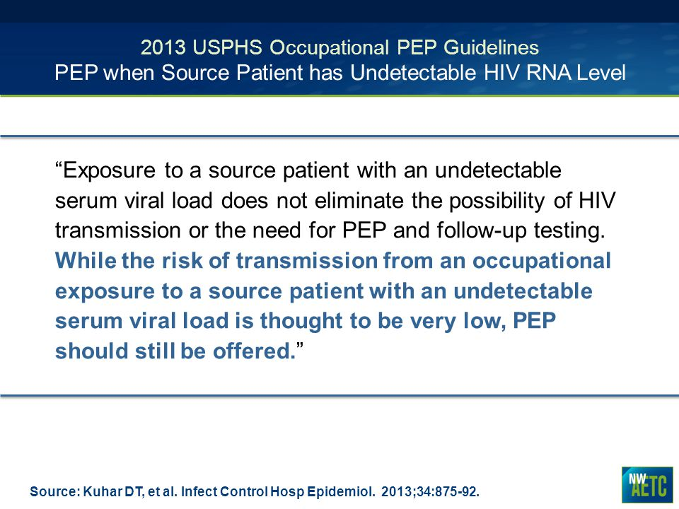 2013 USPHS Occupational PEP Guidelines PEP when Source Patient has Undetectable HIV RNA Level Source: Kuhar DT, et al. Infect Control Hosp Epidemiol.