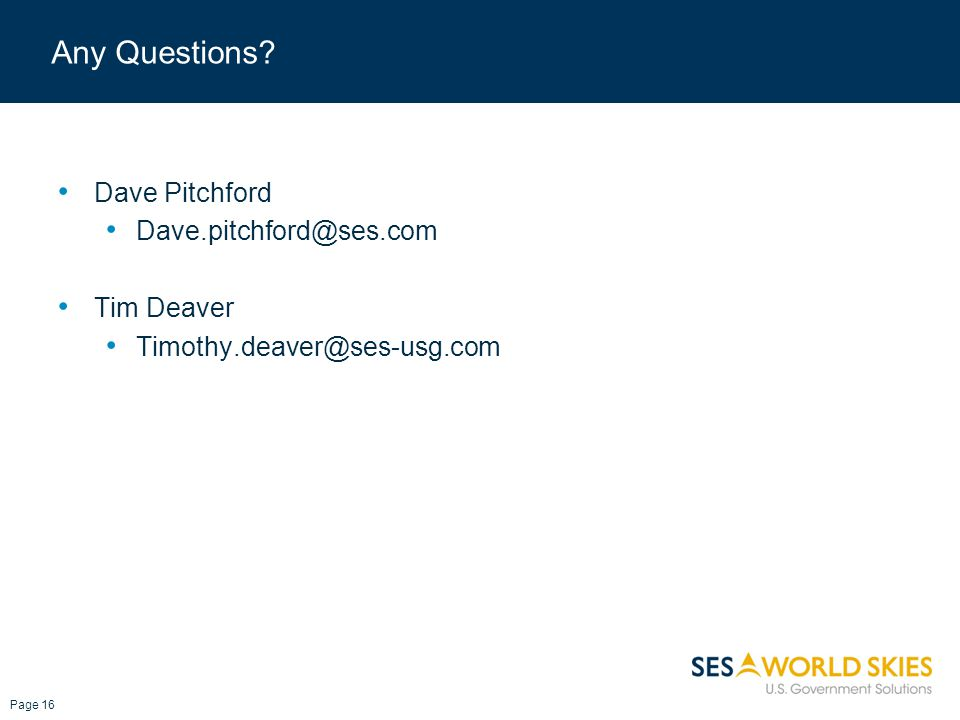 Any Questions Dave Pitchford Dave.pitchford@ses.com Tim Deaver Timothy.deaver@ses-usg.com Page 16