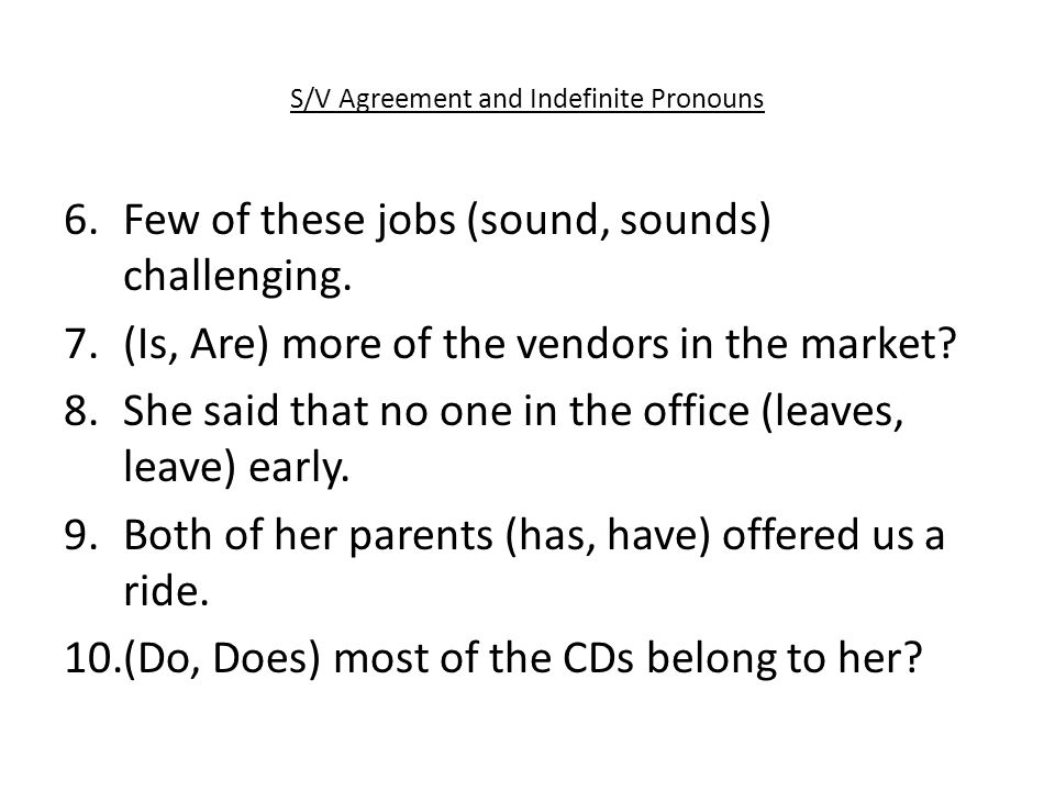 S/V Agreement and Indefinite Pronouns 6.Few of these jobs (sound, sounds) challenging.