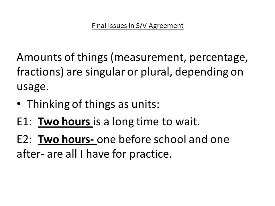 Final Issues in S/V Agreement Amounts of things (measurement, percentage, fractions) are singular or plural, depending on usage.