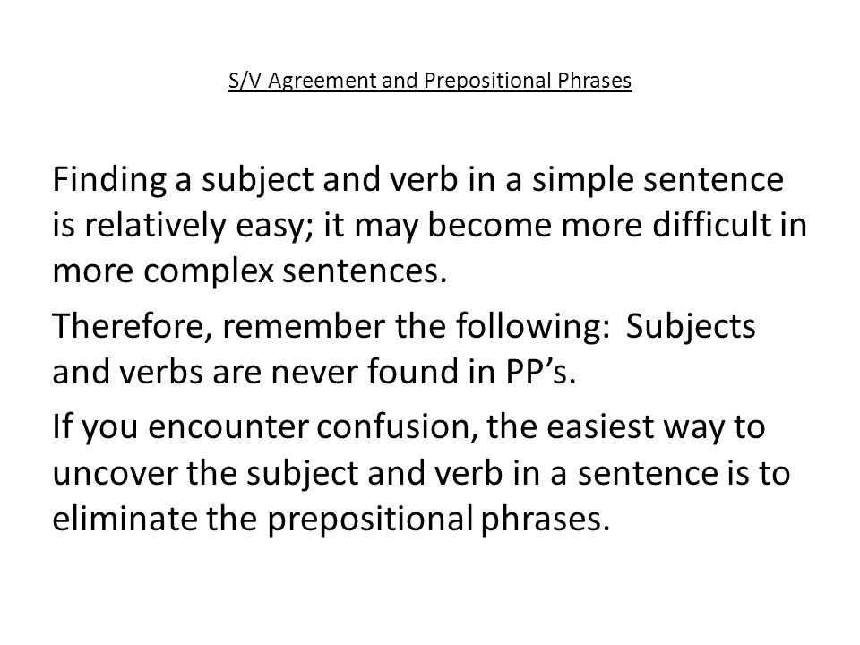 S/V Agreement and Prepositional Phrases Finding a subject and verb in a simple sentence is relatively easy; it may become more difficult in more complex sentences.