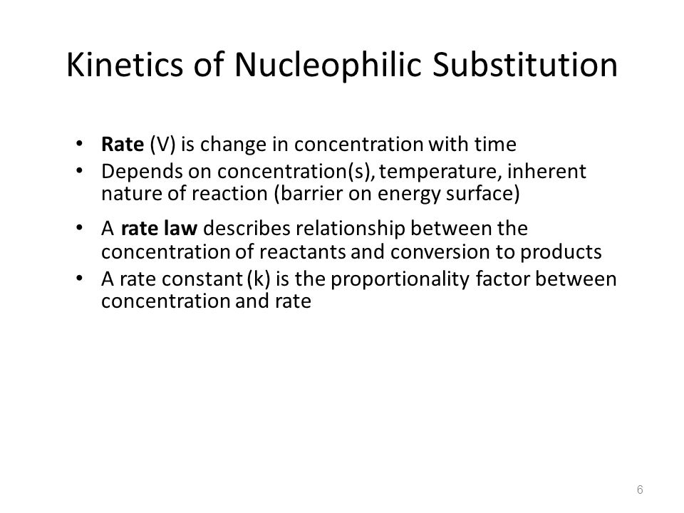 Kinetics of Nucleophilic Substitution Rate (V) is change in concentration with time Depends on concentration(s), temperature, inherent nature of reaction (barrier on energy surface) A rate law describes relationship between the concentration of reactants and conversion to products A rate constant (k) is the proportionality factor between concentration and rate 6