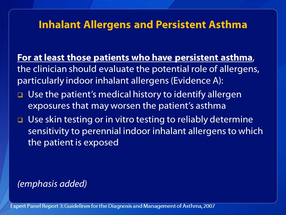 Inhalant Allergens and Persistent Asthma For at least those patients who have persistent asthma, the clinician should evaluate the potential role of a