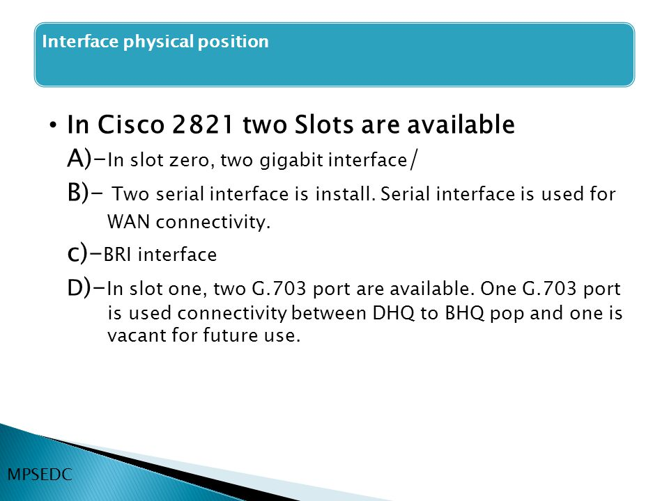 In Cisco 2821 two Slots are available A)- In slot zero, two gigabit interface / B)- Two serial interface is install. Serial interface is used for WAN