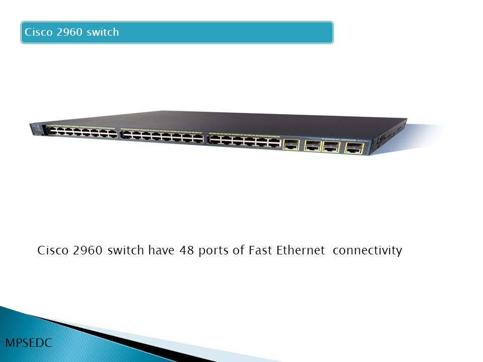 Cisco 2960 switch have 48 ports of Fast Ethernet connectivity Cisco 2960 switch MPSEDC