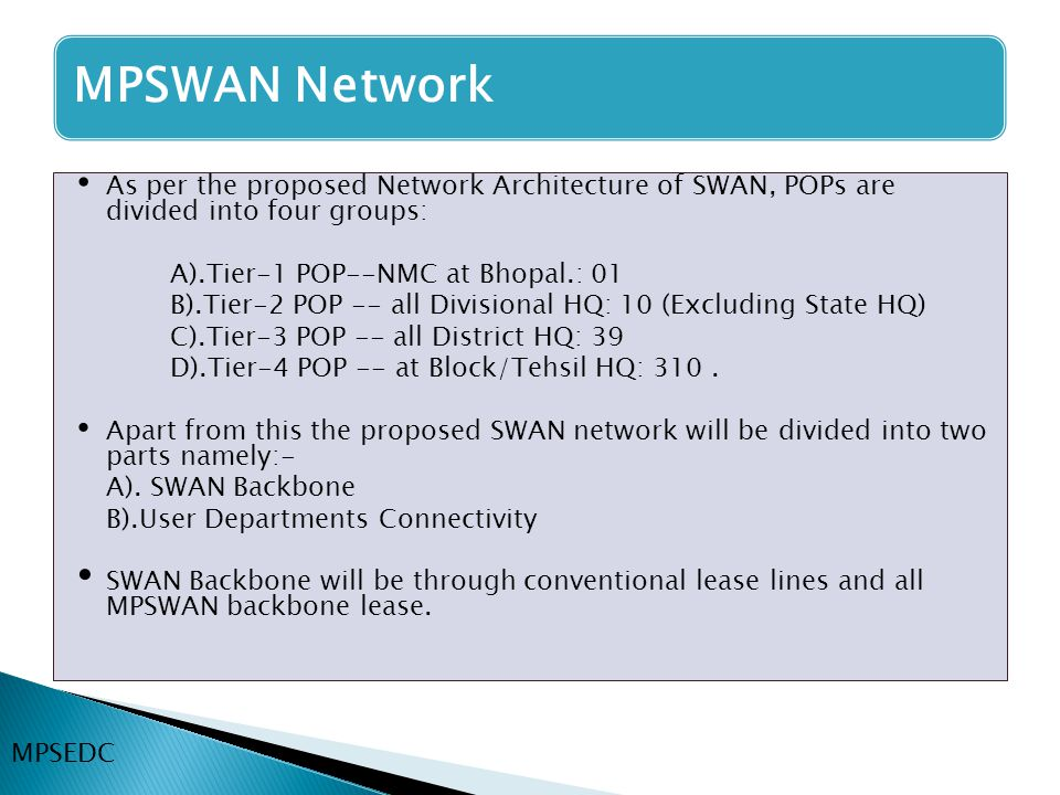 As per the proposed Network Architecture of SWAN, POPs are divided into four groups: A).Tier-1 POP--NMC at Bhopal.: 01 B).Tier-2 POP -- all Divisional