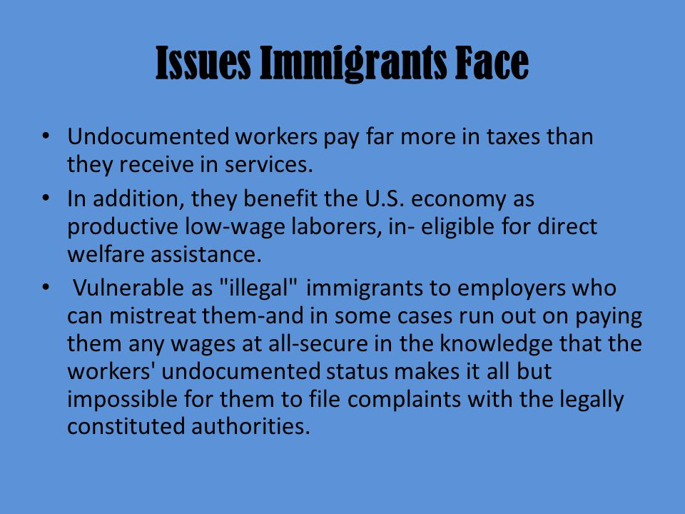 Issues Immigrants Face Undocumented workers pay far more in taxes than they receive in services.