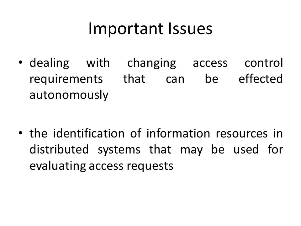 Important Issues dealing with changing access control requirements that can be effected autonomously the identification of information resources in distributed systems that may be used for evaluating access requests