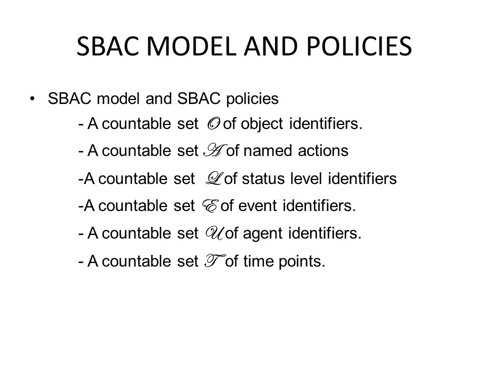 SBAC MODEL AND POLICIES SBAC model and SBAC policies - A countable set O of object identifiers. - A countable set A of named actions -A countable set