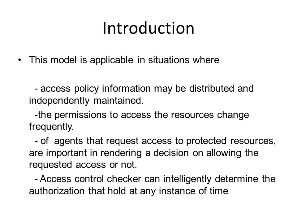 Introduction This model is applicable in situations where - access policy information may be distributed and independently maintained.