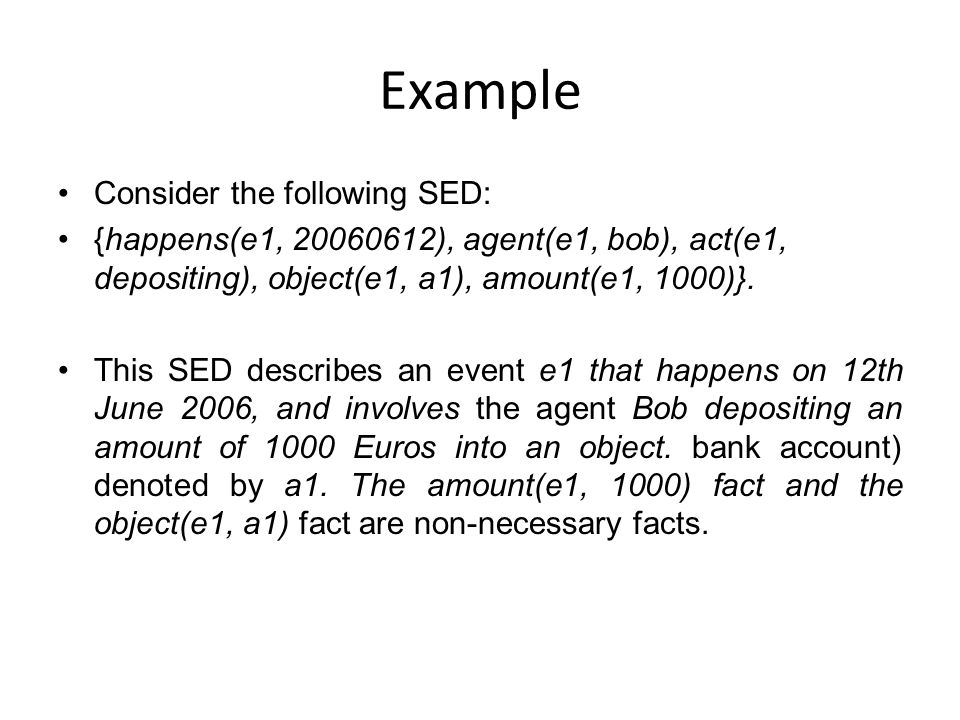 Example Consider the following SED: {happens(e1, 20060612), agent(e1, bob), act(e1, depositing), object(e1, a1), amount(e1, 1000)}.