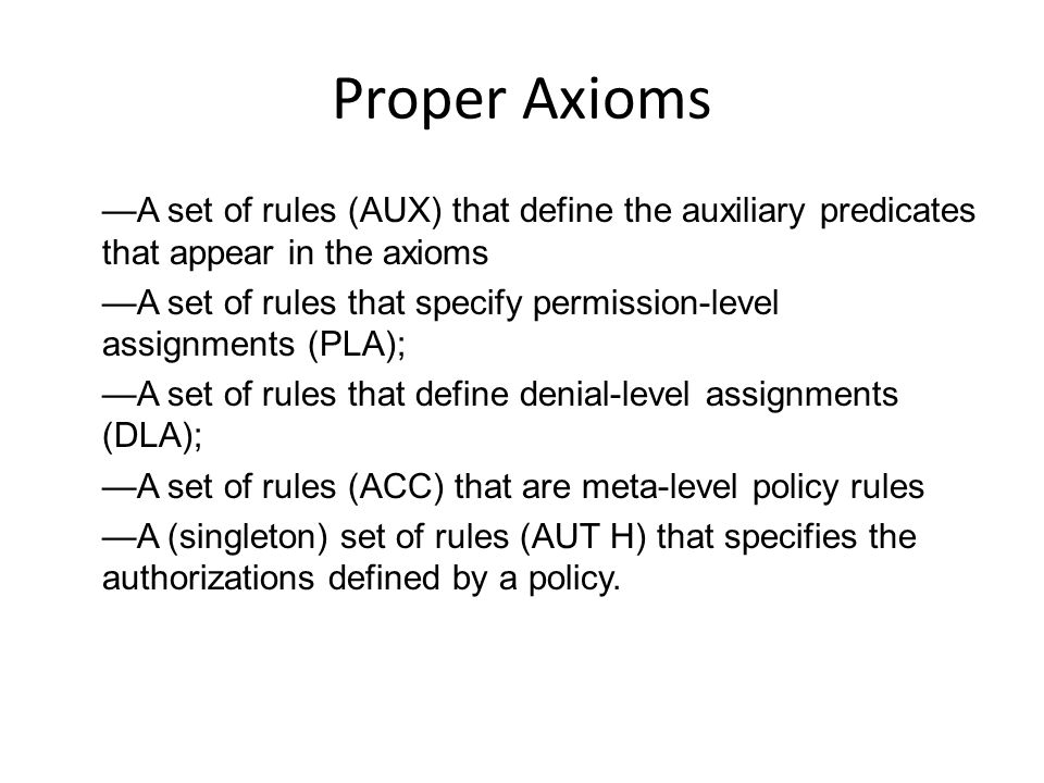 Proper Axioms —A set of rules (AUX) that define the auxiliary predicates that appear in the axioms —A set of rules that specify permission-level assignments (PLA); —A set of rules that define denial-level assignments (DLA); —A set of rules (ACC) that are meta-level policy rules —A (singleton) set of rules (AUT H) that specifies the authorizations defined by a policy.
