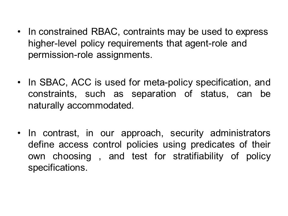 In constrained RBAC, contraints may be used to express higher-level policy requirements that agent-role and permission-role assignments. In SBAC, ACC