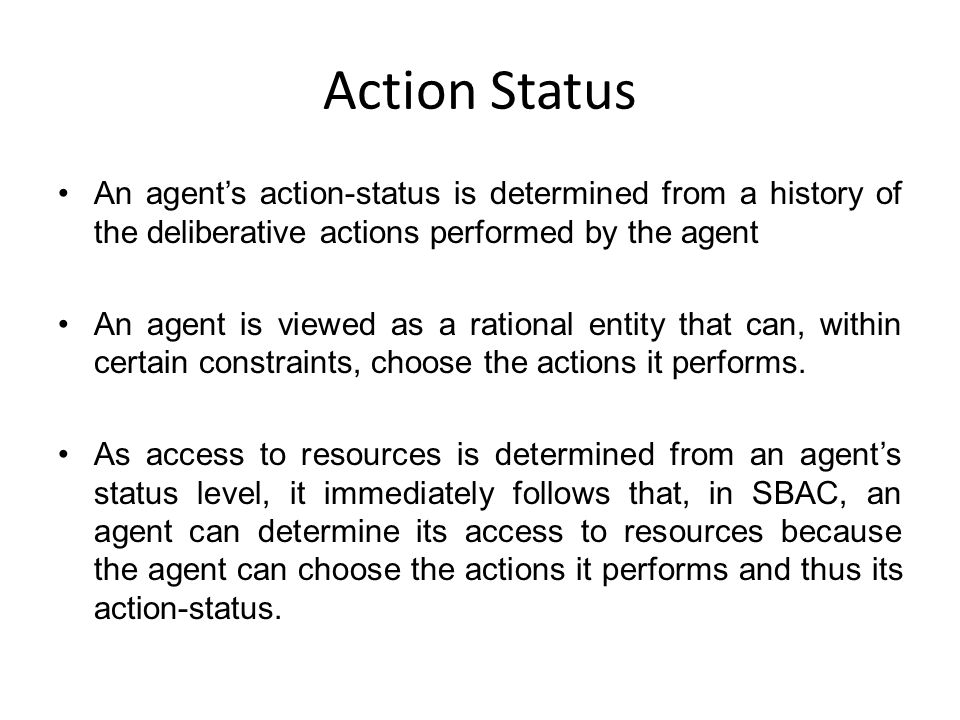 Action Status An agent's action-status is determined from a history of the deliberative actions performed by the agent An agent is viewed as a rational entity that can, within certain constraints, choose the actions it performs.
