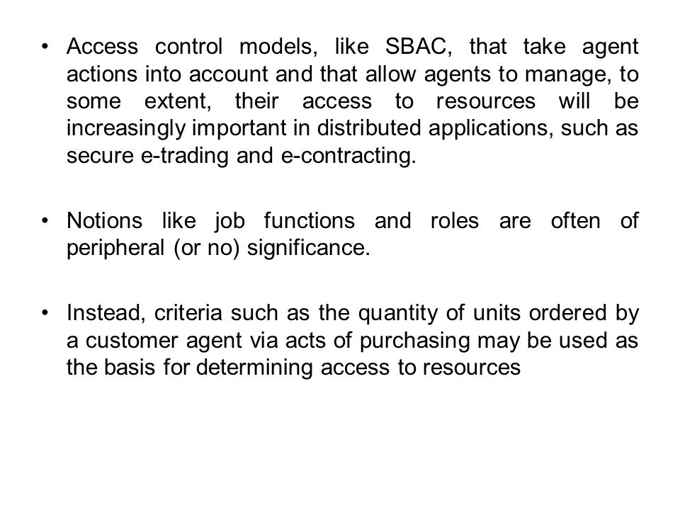 Access control models, like SBAC, that take agent actions into account and that allow agents to manage, to some extent, their access to resources will be increasingly important in distributed applications, such as secure e-trading and e-contracting.