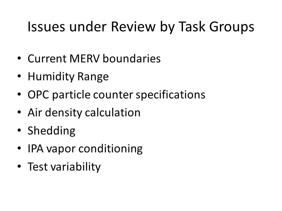 Issues under Review by Task Groups Current MERV boundaries Humidity Range OPC particle counter specifications Air density calculation Shedding IPA vapor conditioning Test variability