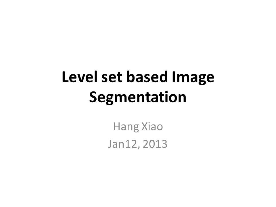 Level set based Image Segmentation Hang Xiao Jan12, 2013