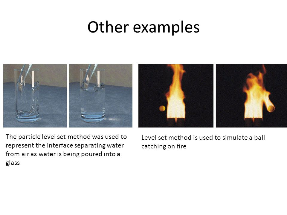 Other examples The particle level set method was used to represent the interface separating water from air as water is being poured into a glass Level set method is used to simulate a ball catching on fire