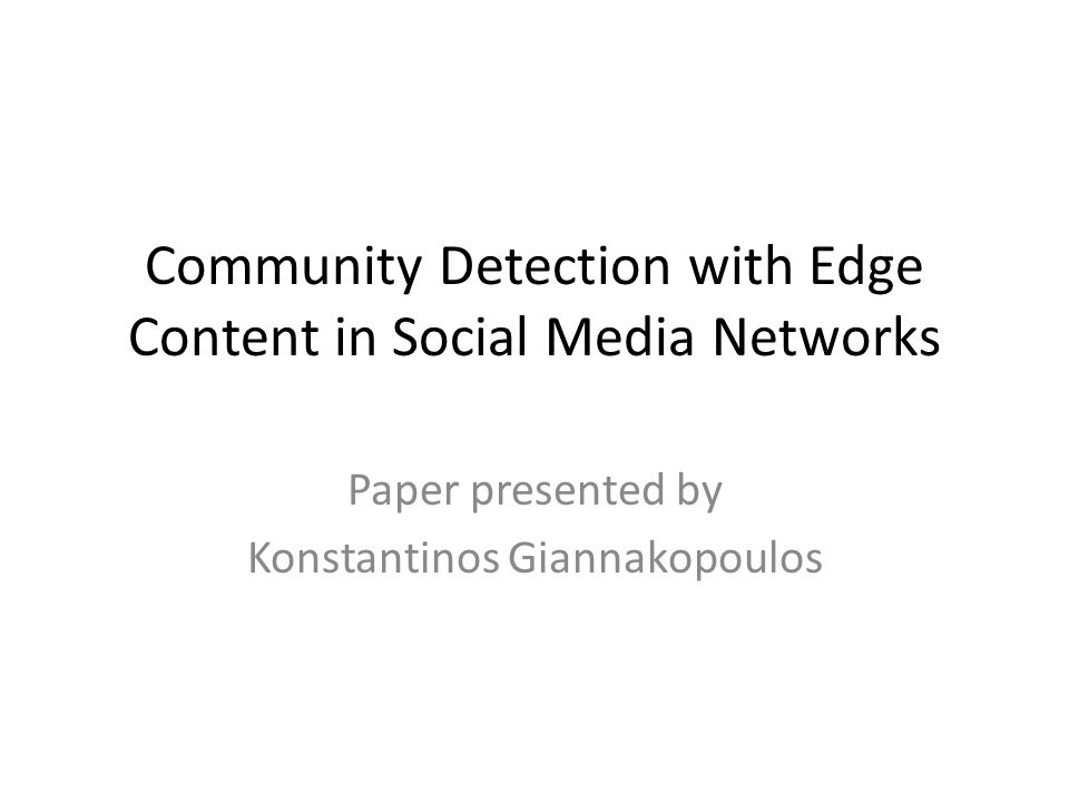 Community Detection with Edge Content in Social Media Networks Paper presented by Konstantinos Giannakopoulos