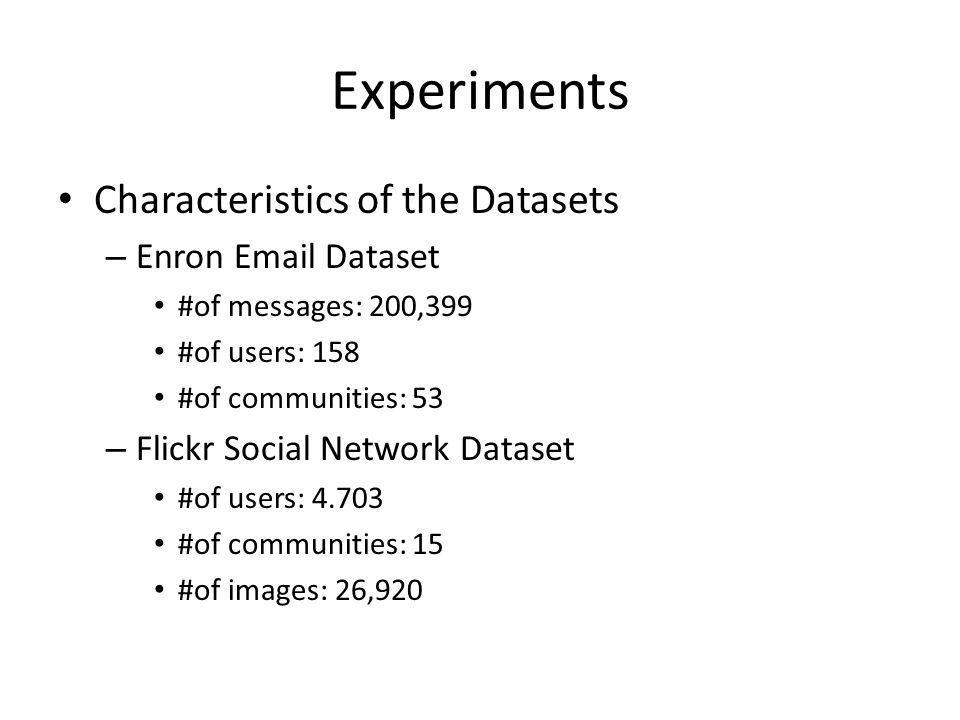 Experiments Characteristics of the Datasets – Enron Email Dataset #of messages: 200,399 #of users: 158 #of communities: 53 – Flickr Social Network Dataset #of users: 4.703 #of communities: 15 #of images: 26,920