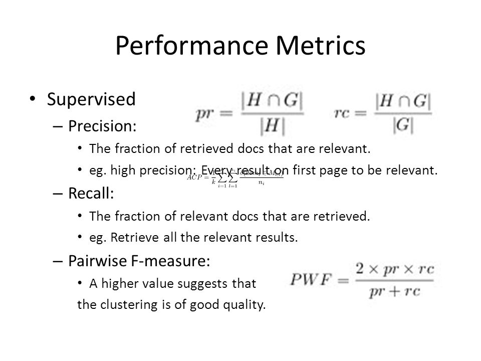 Performance Metrics Supervised – Precision: The fraction of retrieved docs that are relevant. eg. high precision: Every result on first page to be rel